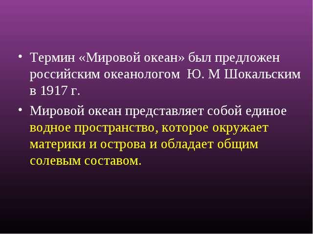 Термин «Мировой океан» был предложен российским океанологом Ю. М Шокальским...