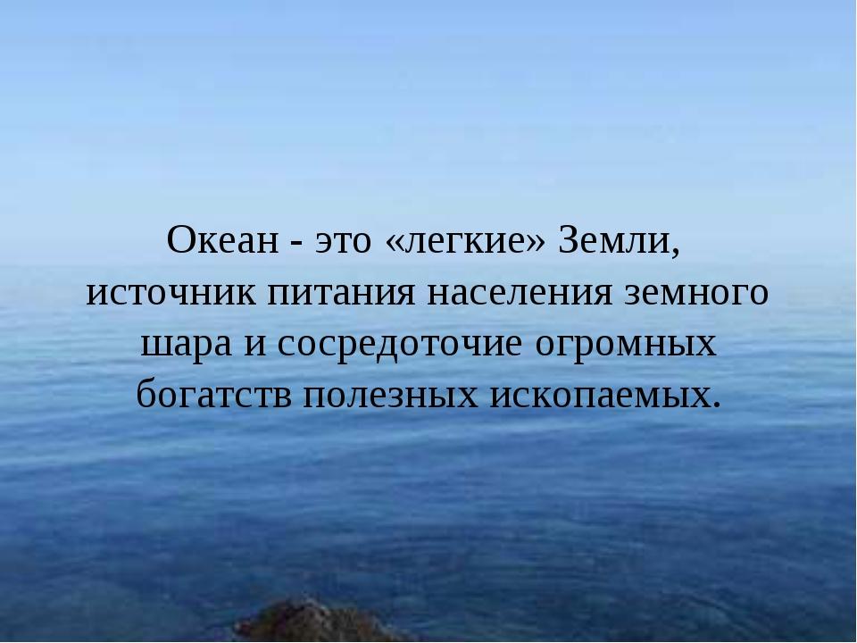 * Океан - это «легкие» Земли, источник питания населения земного шара и сосре...