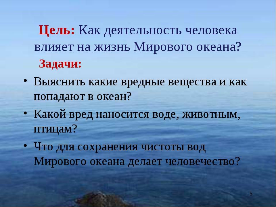 Цель: Как деятельность человека влияет на жизнь Мирового океана? Задачи: Выяс...
