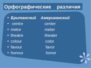 Орфографические различия Британский Американский centre center metre meter th