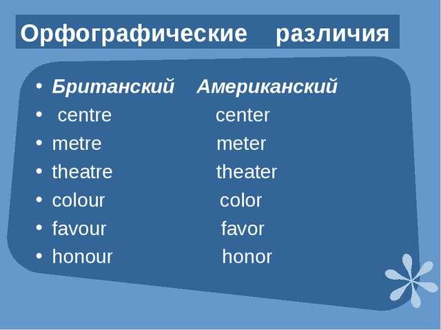 Орфографические различия Британский Американский centre center metre meter th...