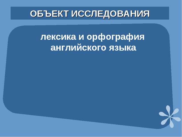 ОБЪЕКТ ИССЛЕДОВАНИЯ лексика и орфография английского языка