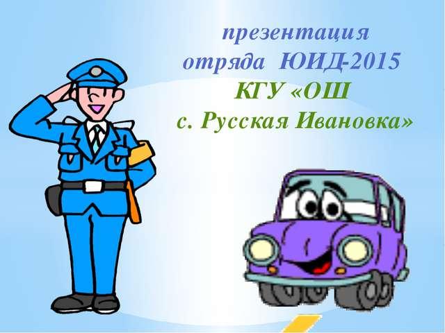 презентация отряда ЮИД-2015 КГУ «ОШ с. Русская Ивановка»