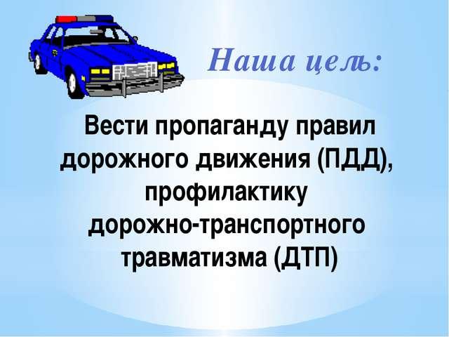 Наша цель: Вести пропаганду правил дорожного движения (ПДД), профилактику дор...