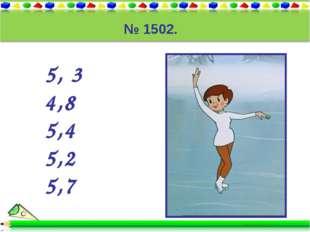 № 1502. 5, 3 4,8 5,4 5,2 5,7