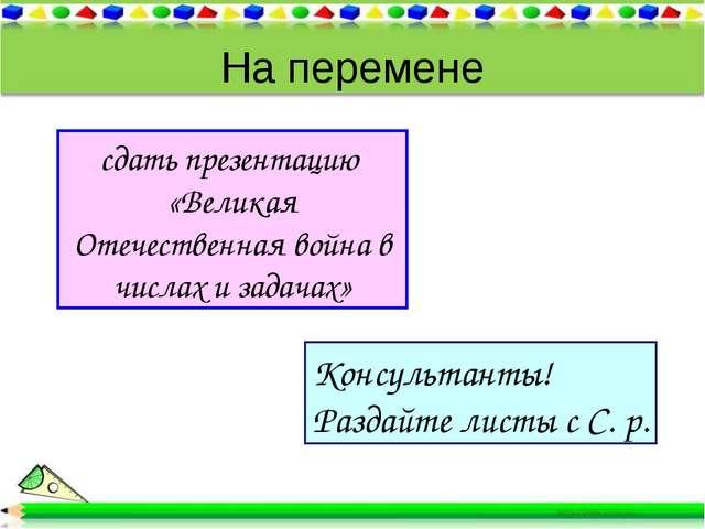 На перемене сдать презентацию «Великая Отечественная война в числах и задачах...