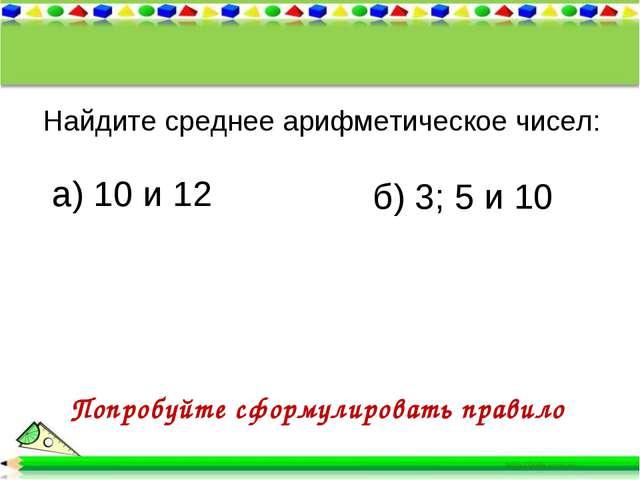 Найдите среднее арифметическое чисел: а) 10 и 12 б) 3; 5 и 10 Попробуйте сфор...