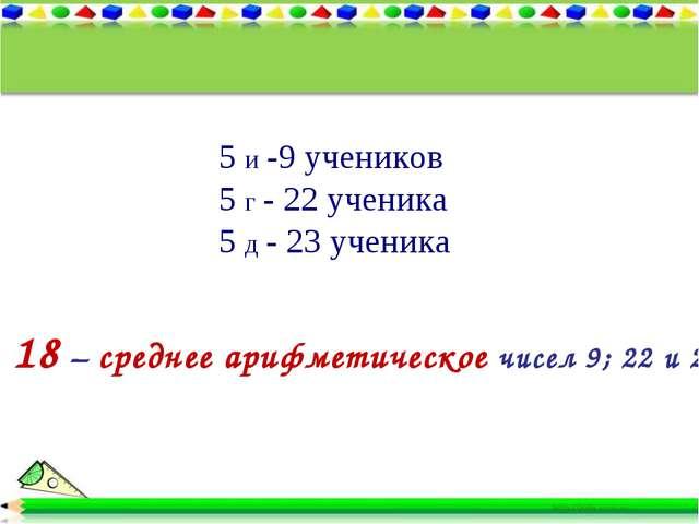 5 и -9 учеников 5 г - 22 ученика 5 д - 23 ученика 18 – среднее арифметическое...