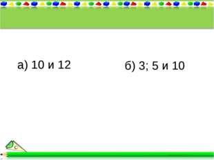 а) 10 и 12 б) 3; 5 и 10