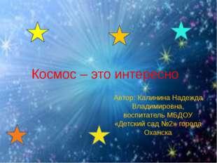 Космос – это интересно Автор: Калинина Надежда Владимировна, воспитатель МБДО
