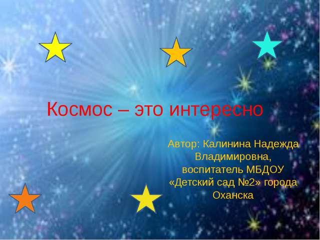Космос – это интересно Автор: Калинина Надежда Владимировна, воспитатель МБДО...