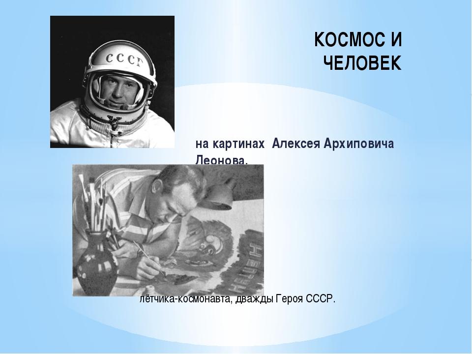 на картинах Алексея Архиповича Леонова, КОСМОС И ЧЕЛОВЕК лётчика-космонавта,...
