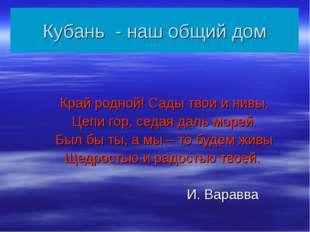 Кубань - наш общий дом Край родной! Сады твои и нивы, Цепи гор, седая даль мо