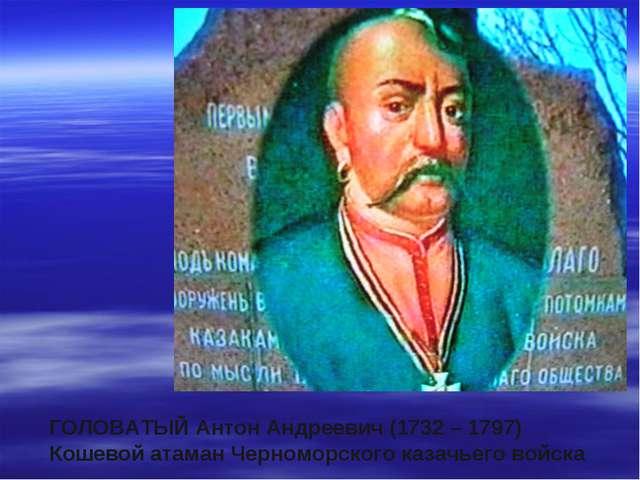 ГОЛОВАТЫЙ Антон Андреевич (1732 – 1797) Кошевой атаман Черноморского казачьег...