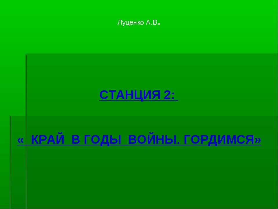 Луценко А.В. СТАНЦИЯ 2: « КРАЙ В ГОДЫ ВОЙНЫ. ГОРДИМСЯ»