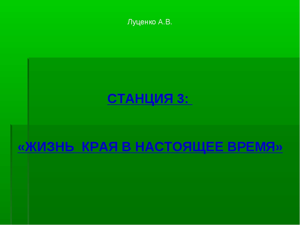 Луценко А.В. СТАНЦИЯ 3: «ЖИЗНЬ КРАЯ В НАСТОЯЩЕЕ ВРЕМЯ»