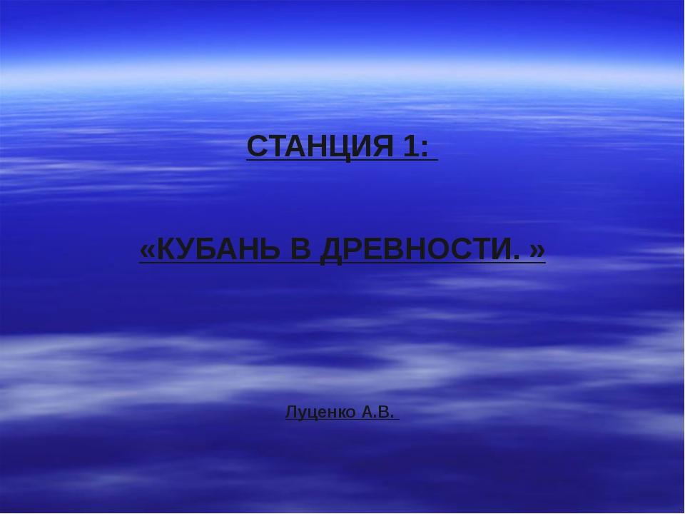 СТАНЦИЯ 1: «КУБАНЬ В ДРЕВНОСТИ. » Луценко А.В.
