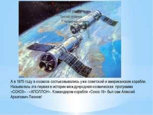 А в 1975 году в космосе состыковывались уже советский и американские корабли.