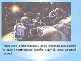 После этого стали возможны даже переходы космонавтов из одного космического к