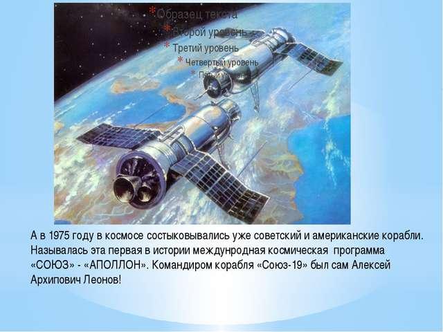 А в 1975 году в космосе состыковывались уже советский и американские корабли....