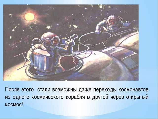 После этого стали возможны даже переходы космонавтов из одного космического к...