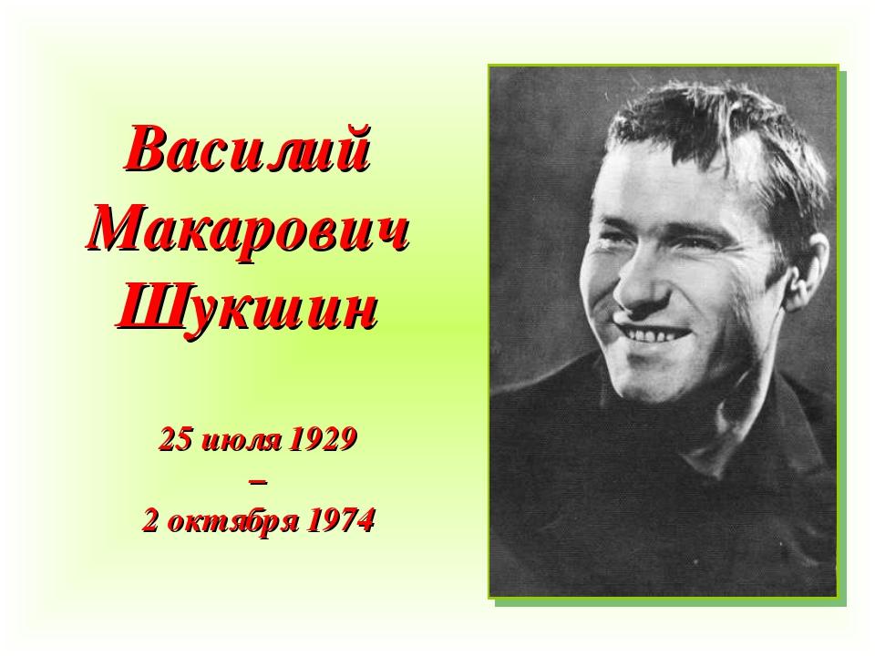 Василий Макарович Шукшин 25 июля 1929 – 2 октября 1974