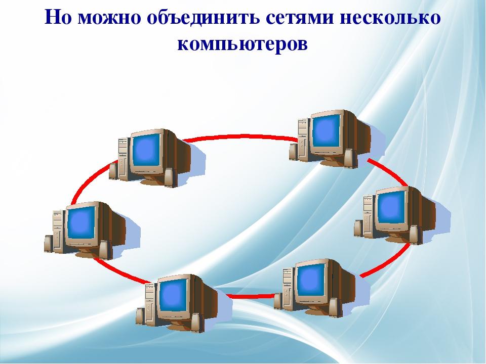 Но можно объединить сетями несколько компьютеров
