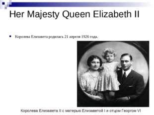 Her Majesty Queen Elizabeth II Королева Елизавета родилась 21 апреля 1926 год