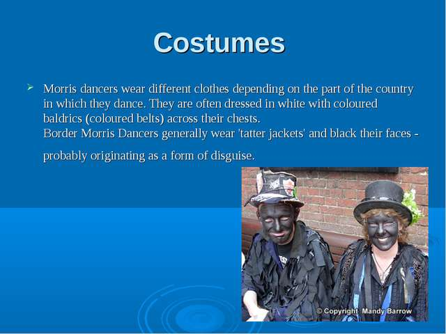 Costumes Morris dancers wear different clothes depending on the part of the c...