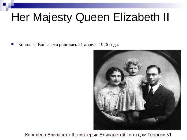 Her Majesty Queen Elizabeth II Королева Елизавета родилась 21 апреля 1926 год...