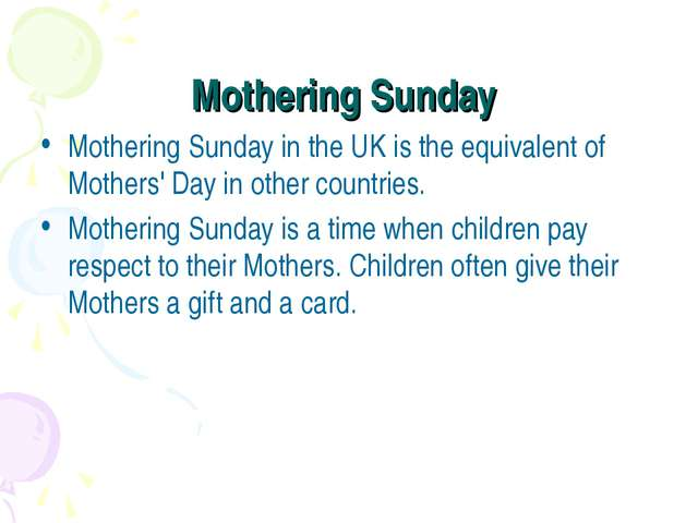 Mothering Sunday Mothering Sunday in the UK is the equivalent of Mothers' Day...