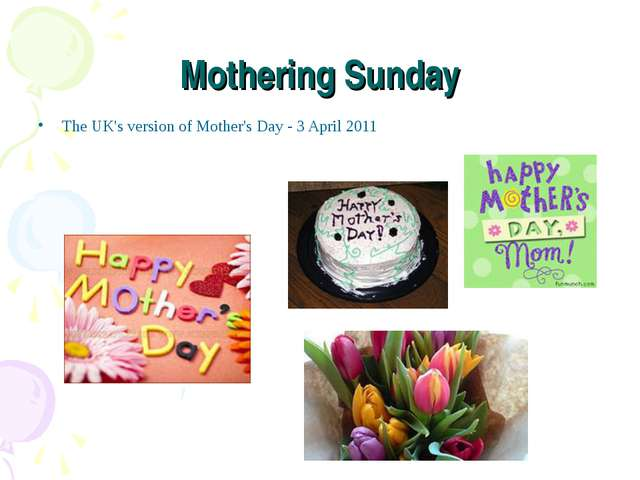 Mothering Sunday The UK's version of Mother's Day - 3 April 2011