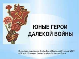 ЮНЫЕ ГЕРОИ ДАЛЕКОЙ ВОЙНЫ Презентация подготовлена Столбун Еленой Викторовной