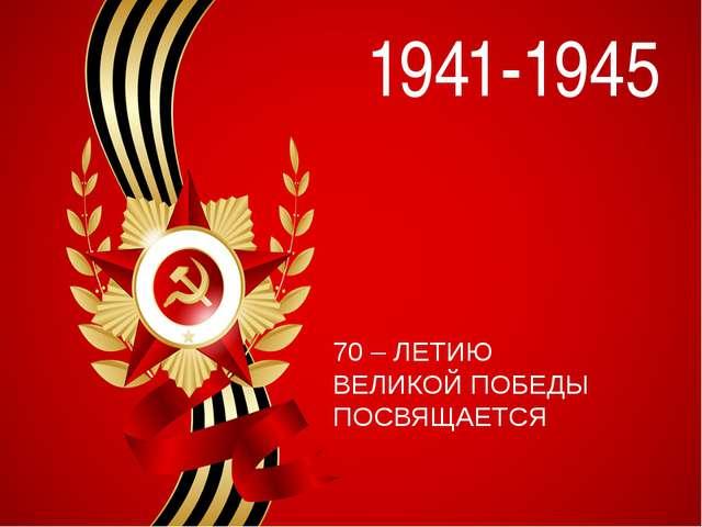 1941-1945 70 – ЛЕТИЮ ВЕЛИКОЙ ПОБЕДЫ ПОСВЯЩАЕТСЯ