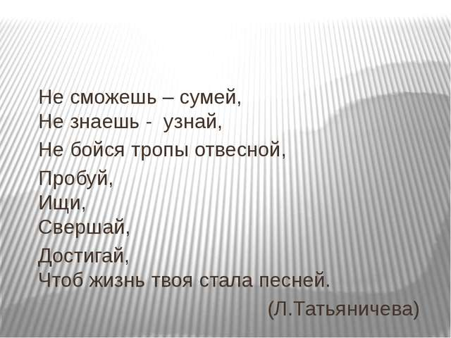 Не сможешь – сумей, Не знаешь - узнай, Не бойся тропы отвесной, Пробуй, Ищи,...