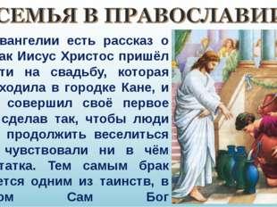 В Евангелии есть рассказ о том, как Иисус Христос пришёл в гости на свадьбу,