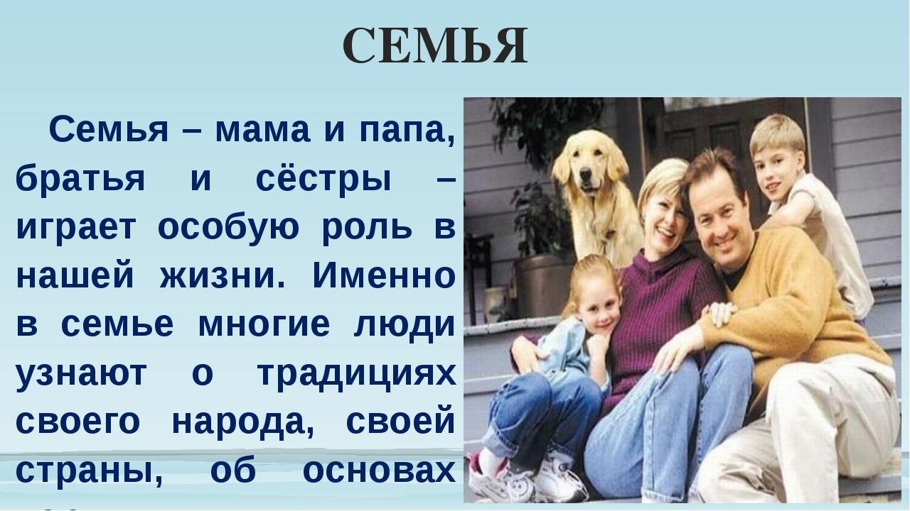 СЕМЬЯ Семья – мама и папа, братья и сёстры – играет особую роль в нашей жизни...
