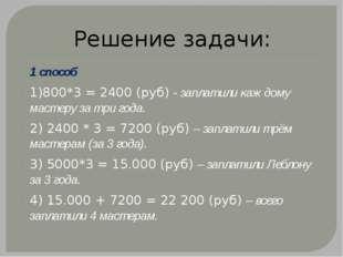 Решение задачи: 1 способ 1)800*3 = 2400 (руб) - заплатили каждому мастеру за
