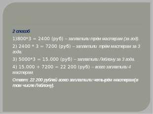 2 способ 1)800*3 = 2400 (руб) – заплатили трём мастерам (за год). 2) 2400 *