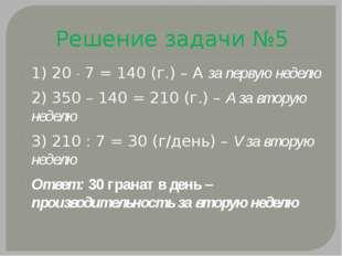 Решение задачи №5 1) 20  7 = 140 (г.) – А за первую неделю 2) 350 – 140 = 21