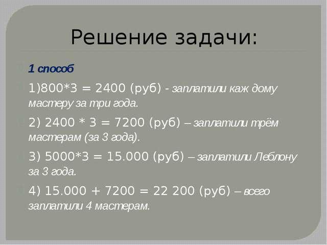 Решение задачи: 1 способ 1)800*3 = 2400 (руб) - заплатили каждому мастеру за...