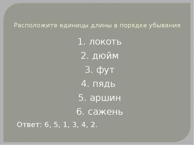 Расположите единицы длины в порядке убывания 1. локоть 2. дюйм 3. фут 4. пядь...