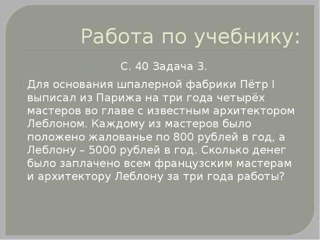 Работа по учебнику: С. 40 Задача 3. Для основания шпалерной фабрики Пётр I вы...