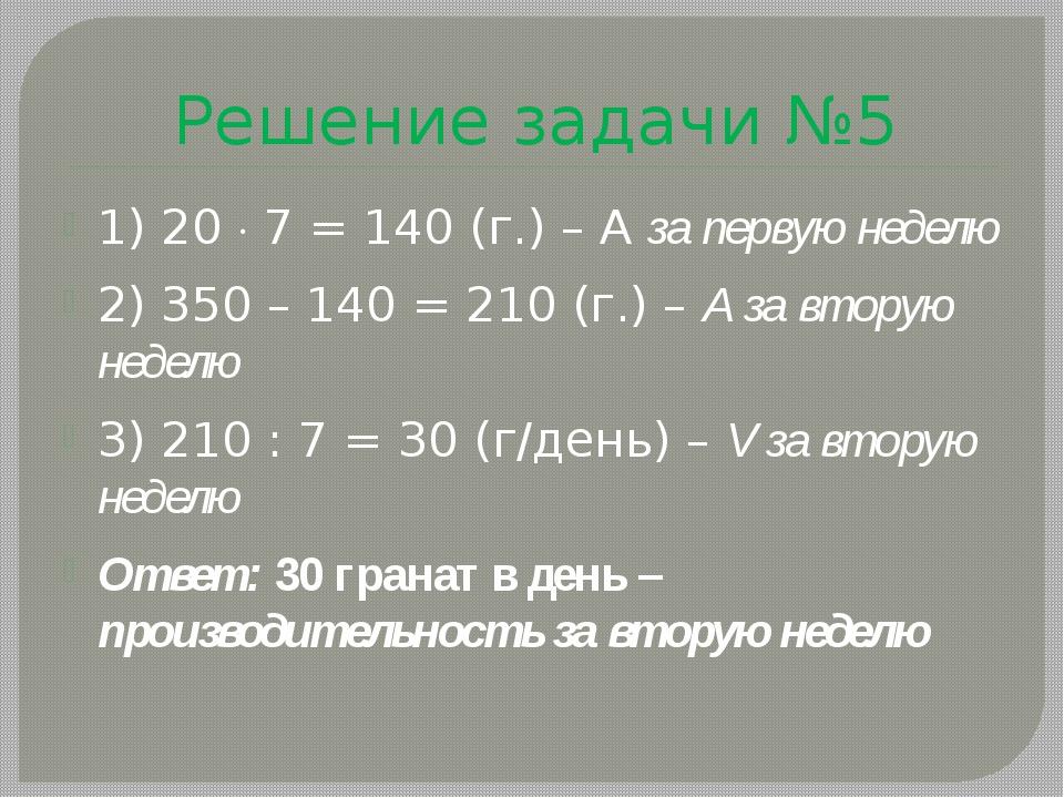 Решение задачи №5 1) 20  7 = 140 (г.) – А за первую неделю 2) 350 – 140 = 21...