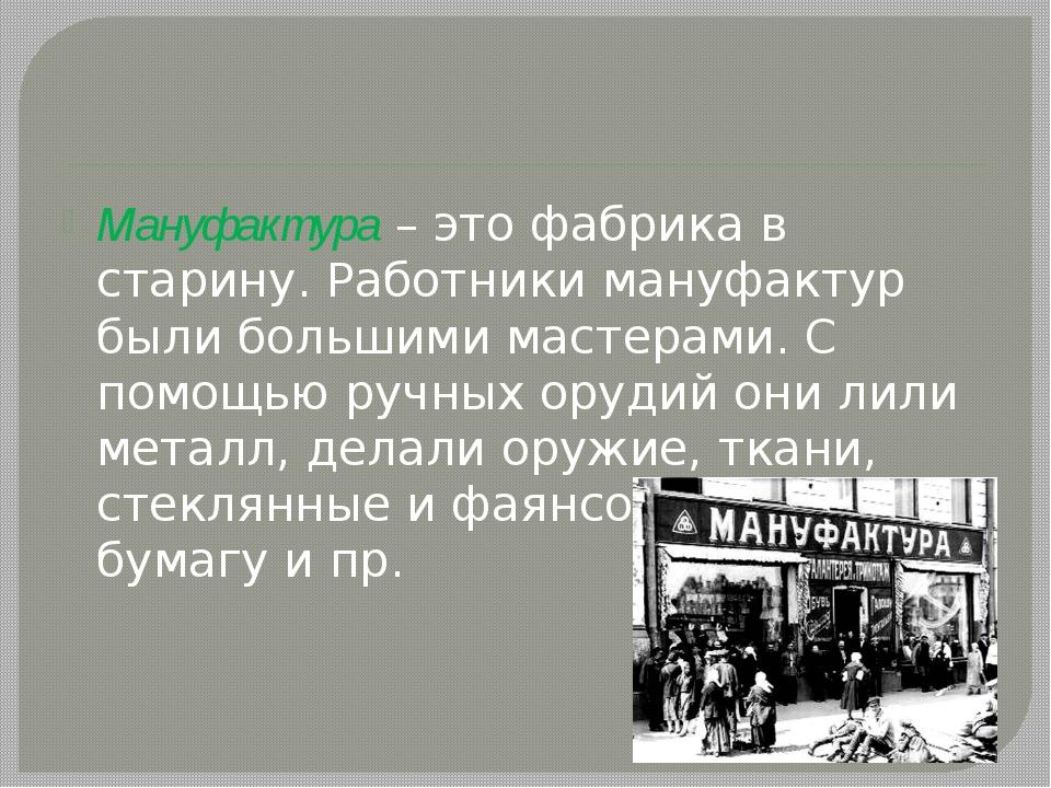 Мануфактура – это фабрика в старину. Работники мануфактур были большими маст...