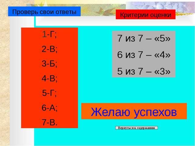 Проверь свои ответы 1-Г; 2-В; 3-Б; 4-В; 5-Г; 6-А; 7-В. Критерии оценки 7 из...