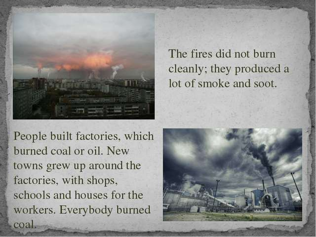 People built factories, which burned coal or oil. New towns grew up around th...