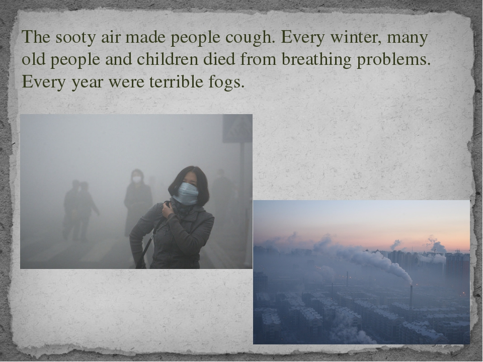 The sooty air made people cough. Every winter, many old people and children d...
