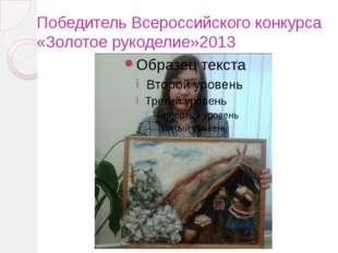 Победитель Всероссийского конкурса «Золотое рукоделие»2013
