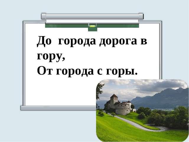 До города дорога в гору, От города с горы.